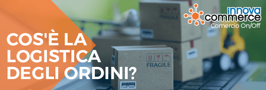 Cos'è la logistica degli ordini?